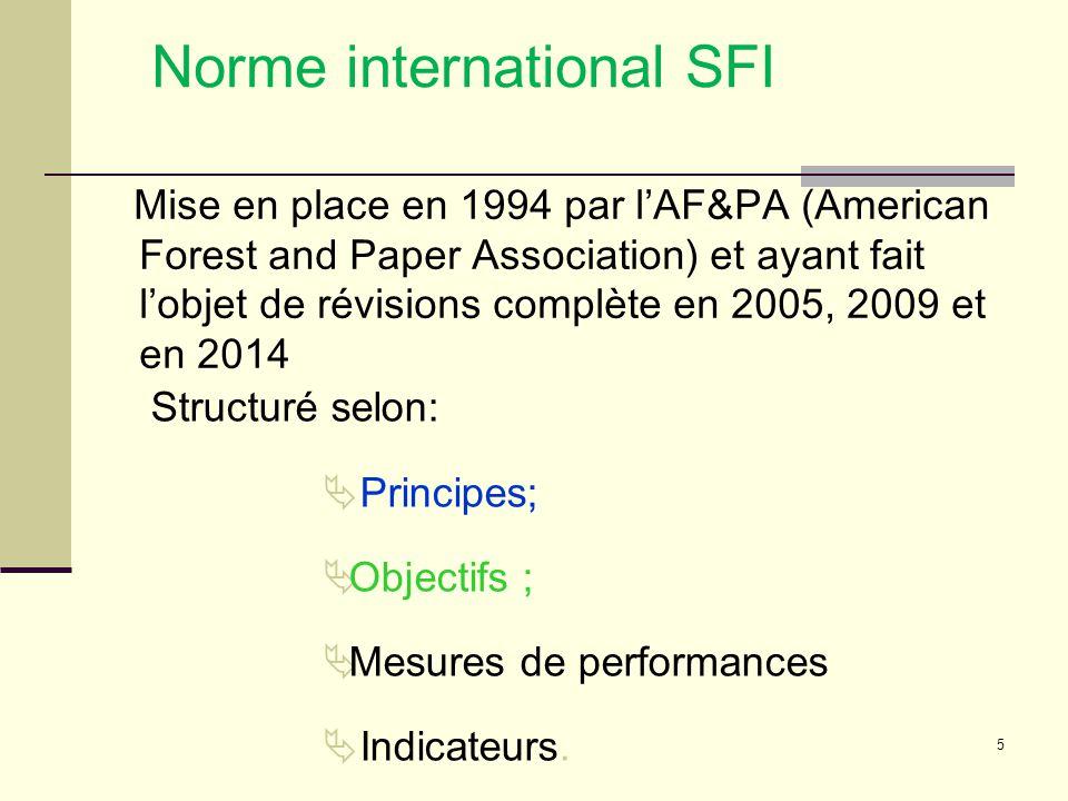5 Norme international SFI Mise en place en 1994 par l'AF&PA (American Forest and Paper Association) et ayant fait l'objet de révisions complète en 2005, 2009 et en 2014 Structuré selon:  Principes;  Objectifs ;  Mesures de performances  Indicateurs.