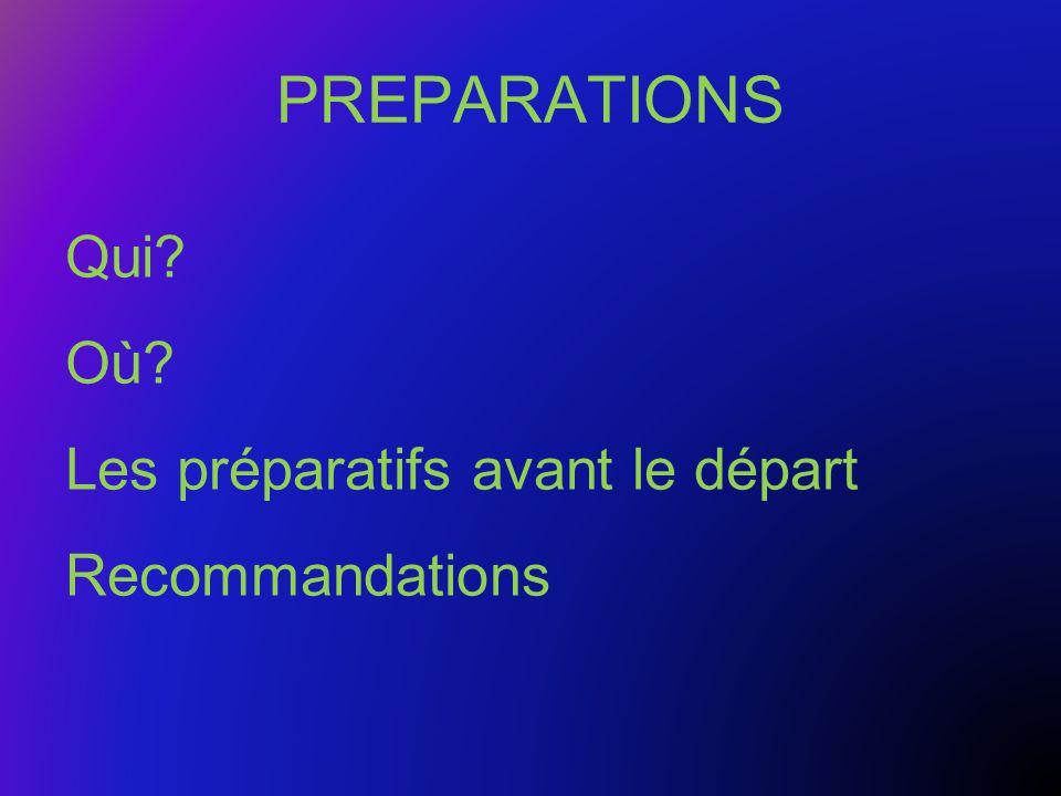 PREPARATIONS Qui? Où? Les préparatifs avant le départ Recommandations