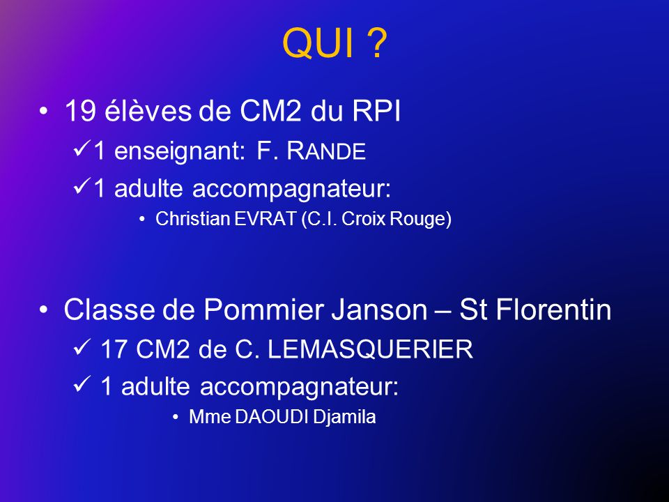 QUI ? 19 élèves de CM2 du RPI 1 enseignant: F. R ANDE 1 adulte accompagnateur: Christian EVRAT (C.I. Croix Rouge) Classe de Pommier Janson – St Floren
