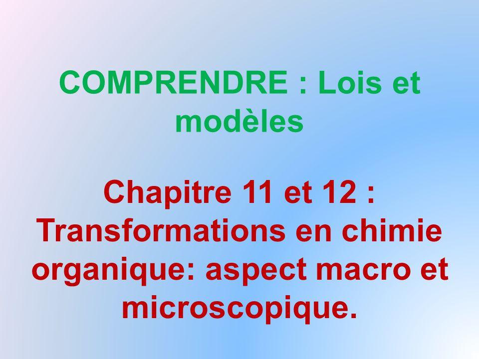 COMPRENDRE : Lois et modèles Chapitre 11 et 12 : Transformations en chimie organique: aspect macro et microscopique.