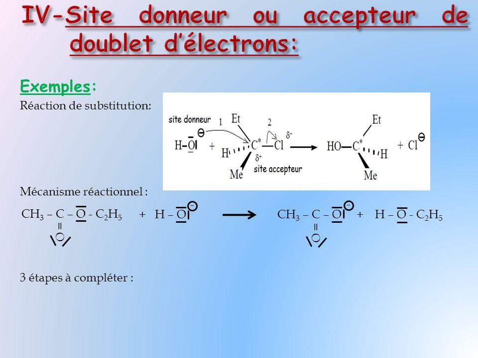 Exemples: Réaction de substitution: Mécanisme réactionnel : 3 étapes à compléter : CH 3 – C – O - C 2 H 5 = O + H – OH – O - C 2 H 5 CH 3 – C – O + = O - -