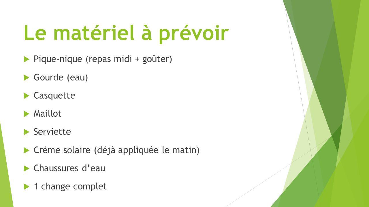 Le matériel à prévoir  Pique-nique (repas midi + goûter)  Gourde (eau)  Casquette  Maillot  Serviette  Crème solaire (déjà appliquée le matin) 