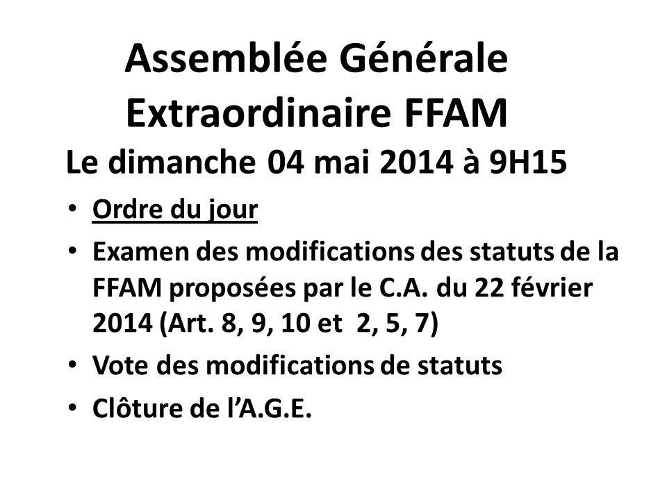 Assemblée Générale Extraordinaire FFAM Le dimanche 04 mai 2014 à 9H15 Ordre du jour Examen des modifications des statuts de la FFAM proposées par le C