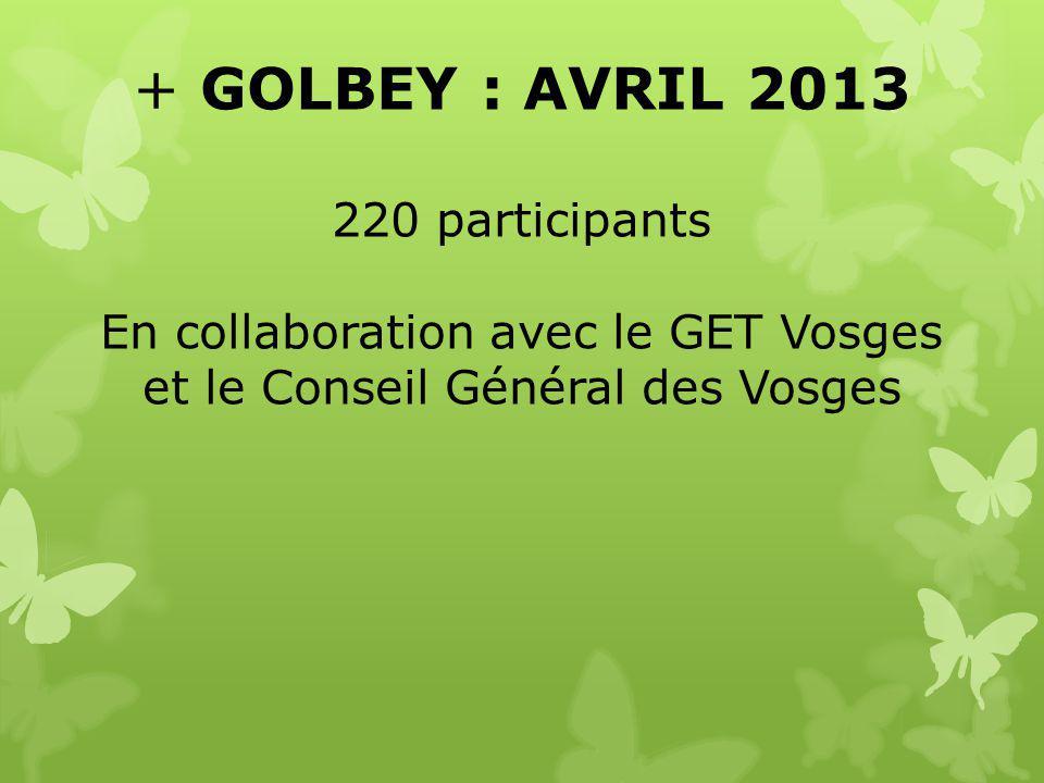+ GOLBEY : AVRIL 2013 220 participants En collaboration avec le GET Vosges et le Conseil Général des Vosges