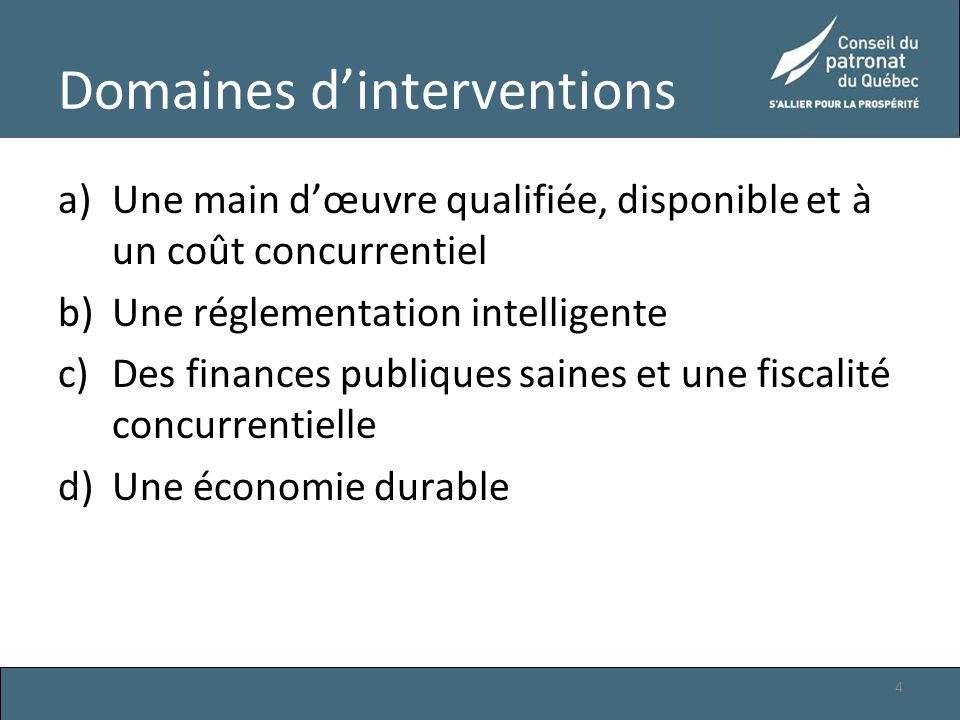 Domaines d'interventions a)Une main d'œuvre qualifiée, disponible et à un coût concurrentiel b)Une réglementation intelligente c)Des finances publiques saines et une fiscalité concurrentielle d)Une économie durable 4