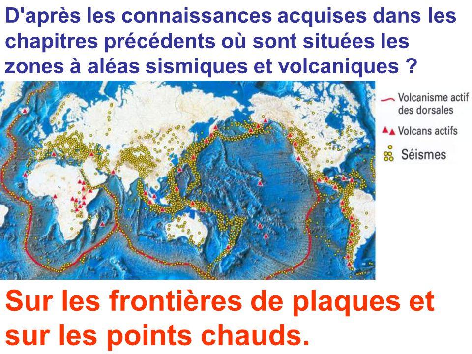 D'après les connaissances acquises dans les chapitres précédents où sont situées les zones à aléas sismiques et volcaniques ? Sur les frontières de pl