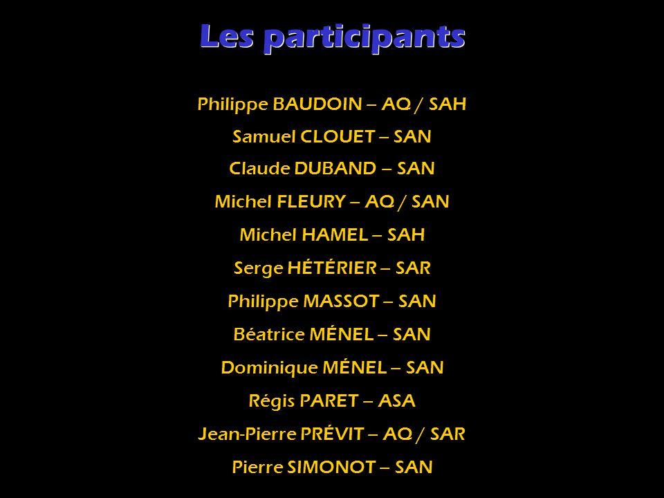 Les participants Pierre SIMONOT – SAN Philippe BAUDOIN – AQ / SAH Samuel CLOUET – SAN Michel FLEURY – AQ / SAN Michel HAMEL – SAH Serge HÉTÉRIER – SAR Philippe MASSOT – SAN Béatrice MÉNEL – SAN Dominique MÉNEL – SAN Régis PARET – ASA Jean-Pierre PRÉVIT – AQ / SAR Claude DUBAND – SAN