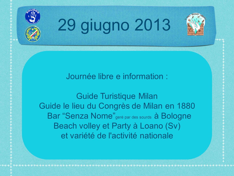 29 giugno 2013 Journée libre e information : Guide Turistique Milan Guide le lieu du Congrès de Milan en 1880 Bar Senza Nome geré par des sourds à Bologne Beach volley et Party à Loano (Sv) et variété de l activité nationale
