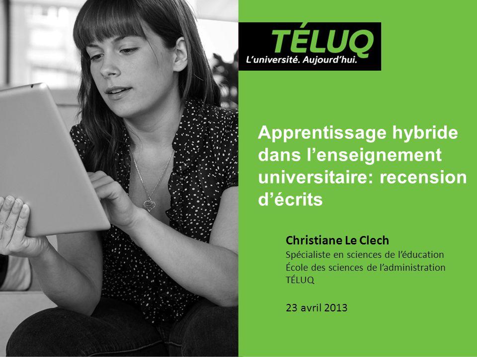 Apprentissage hybride dans l'enseignement universitaire: recension d'écrits Christiane Le Clech Spécialiste en sciences de l'éducation École des sciences de l'administration TÉLUQ 23 avril 2013