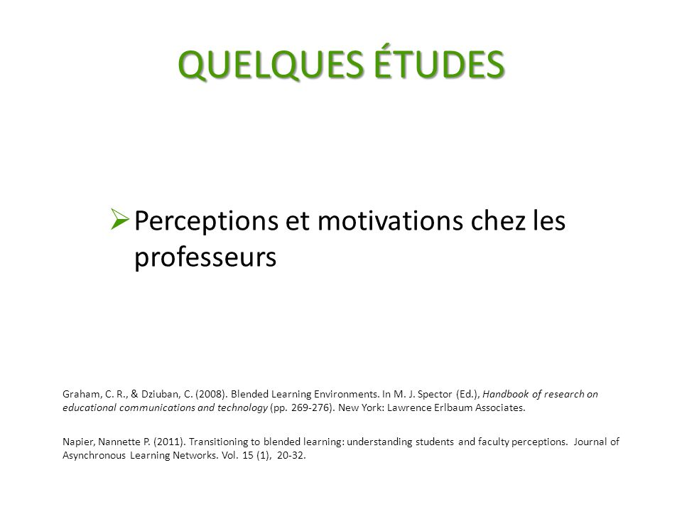QUELQUES ÉTUDES  Perceptions et motivations chez les professeurs Graham, C. R., & Dziuban, C. (2008). Blended Learning Environments. In M. J. Spector