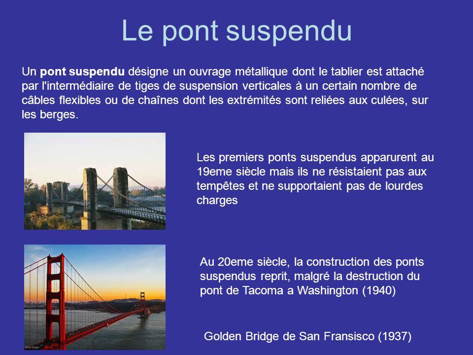 Le pont suspendu Un pont suspendu désigne un ouvrage métallique dont le tablier est attaché par l'intermédiaire de tiges de suspension verticales à un