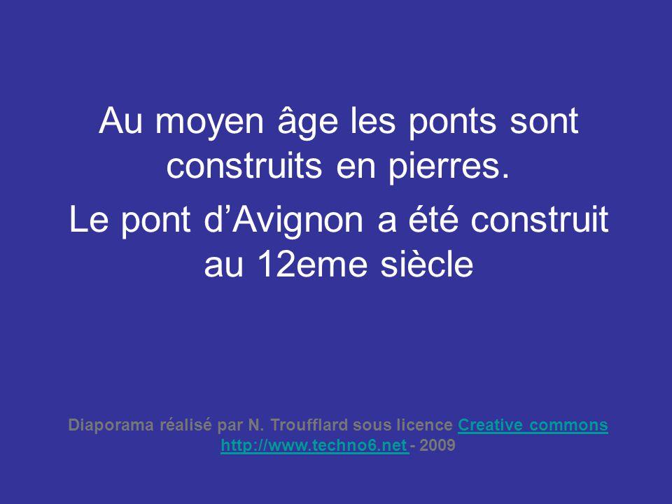 Au moyen âge les ponts sont construits en pierres. Le pont d'Avignon a été construit au 12eme siècle Diaporama réalisé par N. Troufflard sous licence