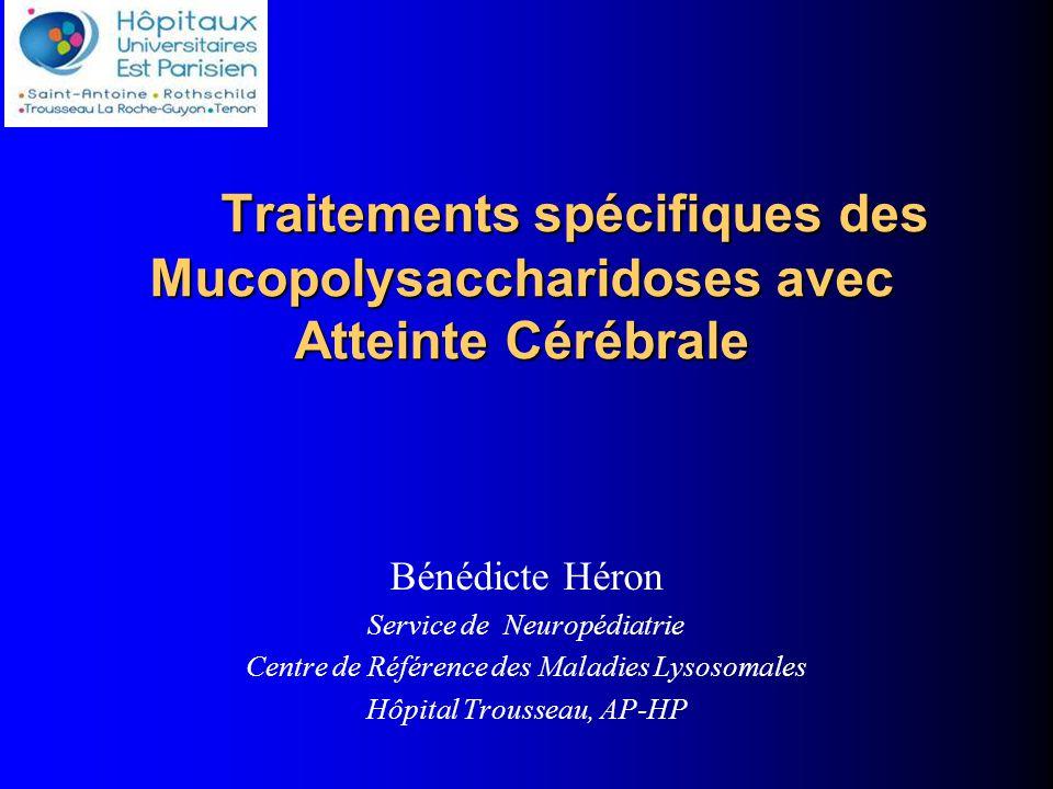 Traitements spécifiques des Mucopolysaccharidoses avec Atteinte Cérébrale Bénédicte Héron Service de Neuropédiatrie Centre de Référence des Maladies Lysosomales Hôpital Trousseau, AP-HP.gnilka@trs.aphp.fr