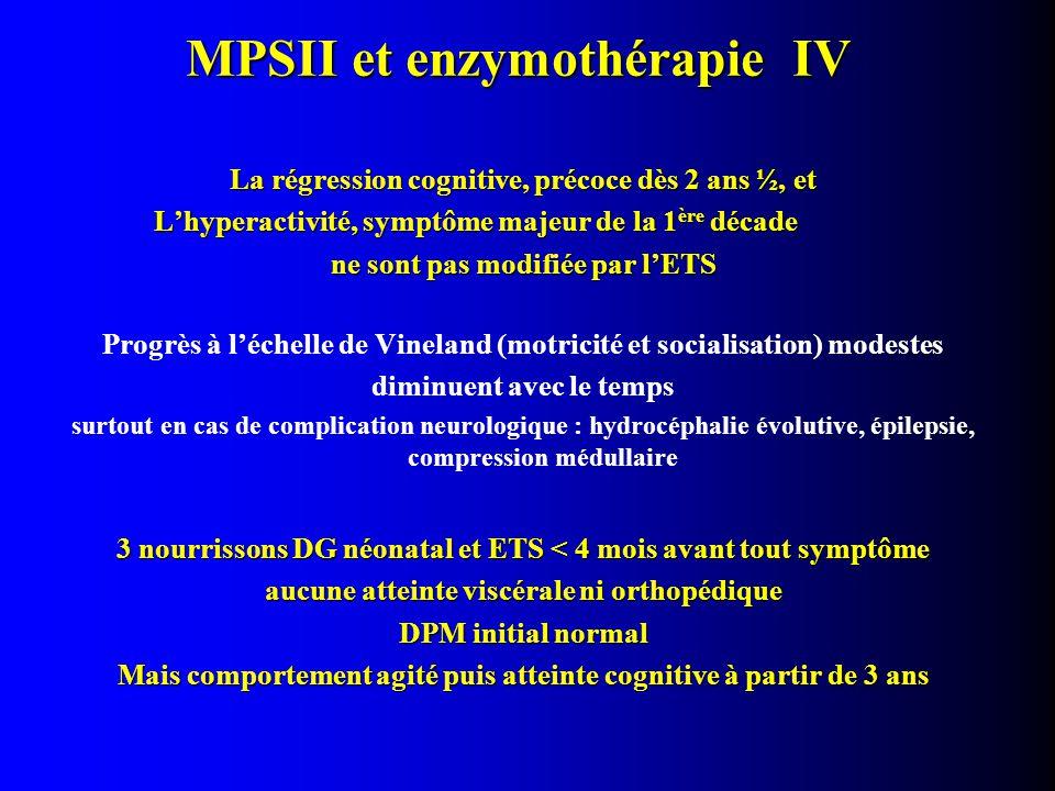 MPSII et enzymothérapie IV La régression cognitive, précoce dès 2 ans ½, et L'hyperactivité, symptôme majeur de la 1 ère décade ne sont pas modifiée par l'ETS Progrès à l'échelle de Vineland (motricité et socialisation) modestes diminuent avec le temps surtout en cas de complication neurologique : hydrocéphalie évolutive, épilepsie, compression médullaire 3 nourrissons DG néonatal et ETS < 4 mois avant tout symptôme aucune atteinte viscérale ni orthopédique DPM initial normal Mais comportement agité puis atteinte cognitive à partir de 3 ans