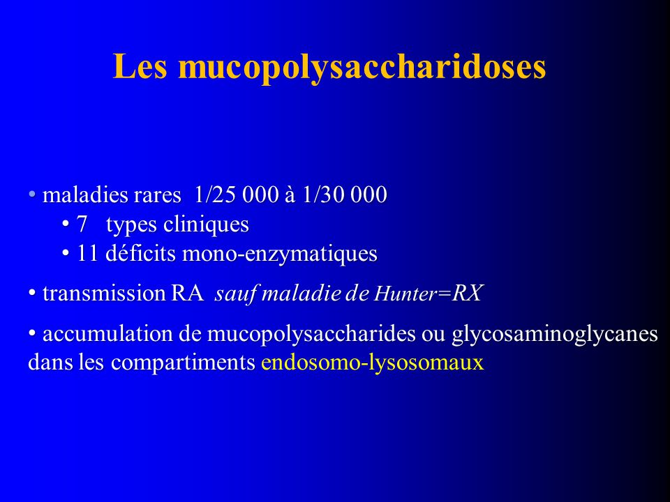 Les mucopolysaccharidoses maladies rares 1/25 000 à 1/30 000 maladies rares 1/25 000 à 1/30 000 7 types cliniques 7 types cliniques 11 déficits mono-enzymatiques 11 déficits mono-enzymatiques transmission RA sauf maladie de Hunter= RX transmission RA sauf maladie de Hunter= RX accumulation de mucopolysaccharides ou glycosaminoglycanes dans les compartiments accumulation de mucopolysaccharides ou glycosaminoglycanes dans les compartiments endosomo-lysosomaux