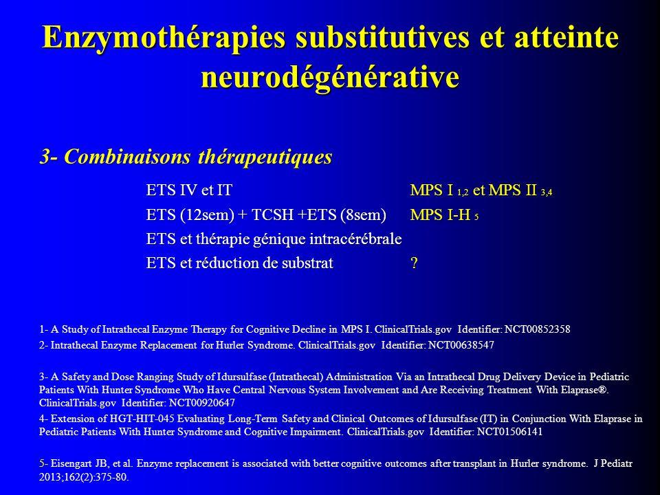 3- Combinaisons thérapeutiques ETS IV et ITMPS I 1,2 et MPS II 3,4 ETS (12sem) + TCSH +ETS (8sem) MPS I-H 5 ETS et thérapie génique intracérébrale ETS et réduction de substrat .