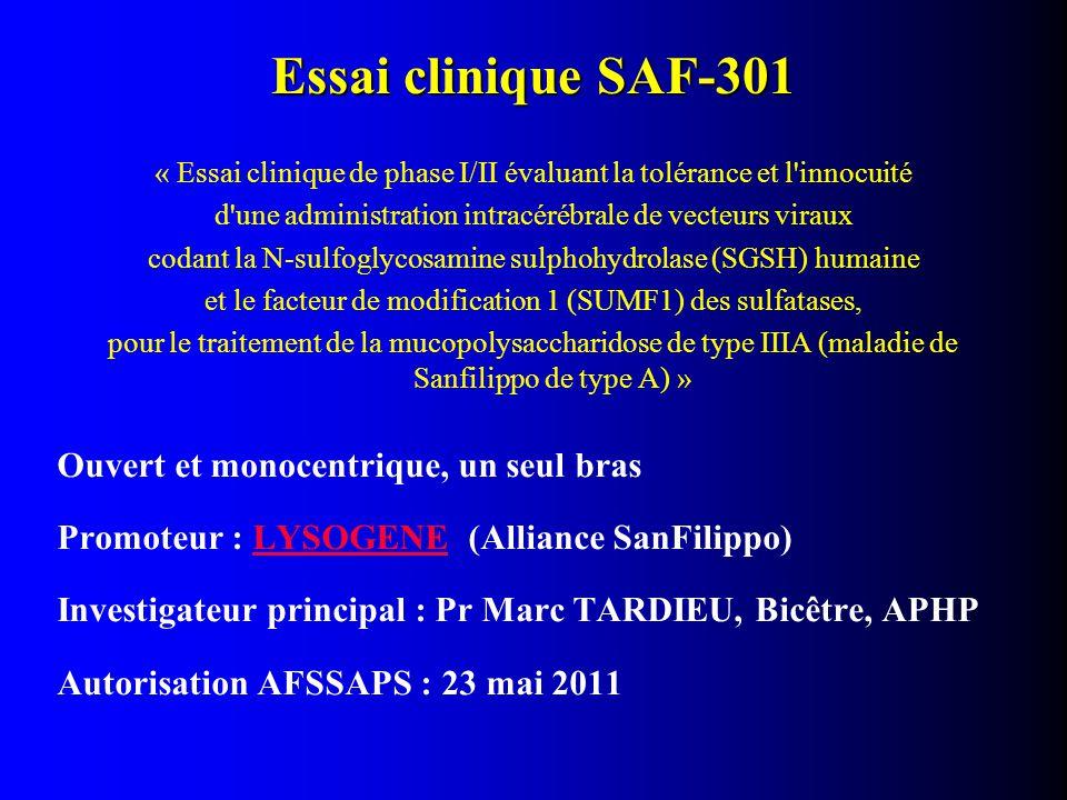 Essai clinique SAF-301 « Essai clinique de phase I/II évaluant la tolérance et l innocuité d une administration intracérébrale de vecteurs viraux codant la N-sulfoglycosamine sulphohydrolase (SGSH) humaine et le facteur de modification 1 (SUMF1) des sulfatases, pour le traitement de la mucopolysaccharidose de type IIIA (maladie de Sanfilippo de type A) » Ouvert et monocentrique, un seul bras Promoteur : LYSOGENE (Alliance SanFilippo)LYSOGENE Investigateur principal : Pr Marc TARDIEU, Bicêtre, APHP Autorisation AFSSAPS : 23 mai 2011
