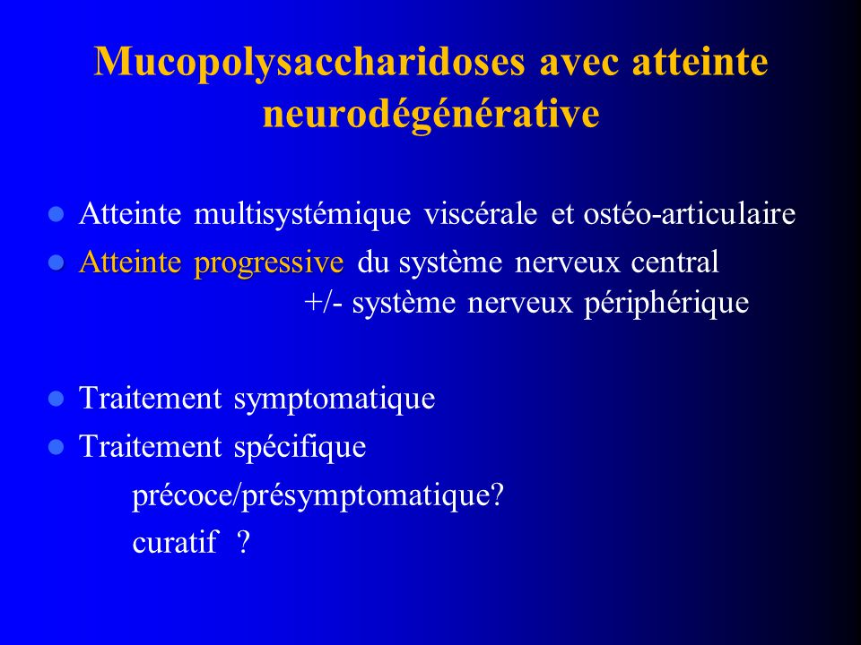 Mucopolysaccharidoses avec atteinte neurodégénérative Atteinte multisystémique viscérale et ostéo-articulaire Atteinte progressive Atteinte progressive du système nerveux central +/- système nerveux périphérique Traitement symptomatique Traitement spécifique précoce/présymptomatique.