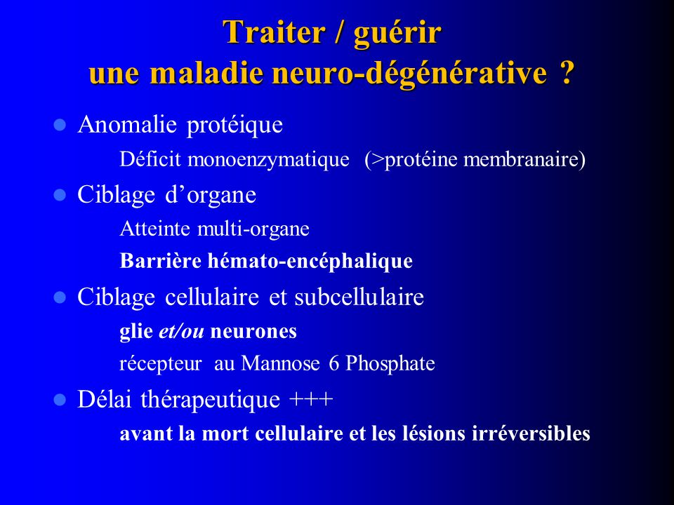 Traiter / guérir une maladie neuro-dégénérative ? Anomalie protéique Déficit monoenzymatique (>protéine membranaire) Ciblage d'organe Atteinte multi-o