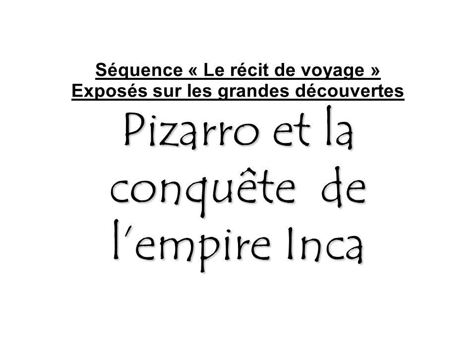 Pizarro et la conquête de l'empire Inca Séquence « Le récit de voyage » Exposés sur les grandes découvertes Pizarro et la conquête de l'empire Inca