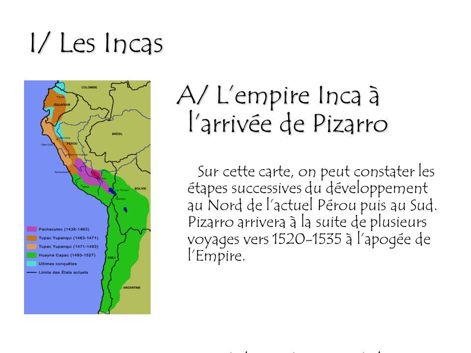 I/ Les Incas A/ L'empire Inca à l'arrivée de Pizarro Sur cette carte, on peut constater les étapes successives du développement au Nord de l'actuel Pérou puis au Sud.