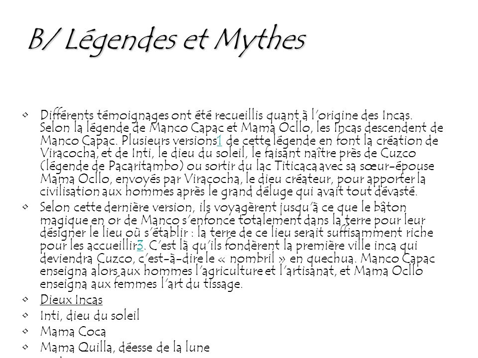 B/ Légendes et Mythes Différents témoignages ont été recueillis quant à l'origine des Incas. Selon la légende de Manco Capac et Mama Ocllo, les Incas