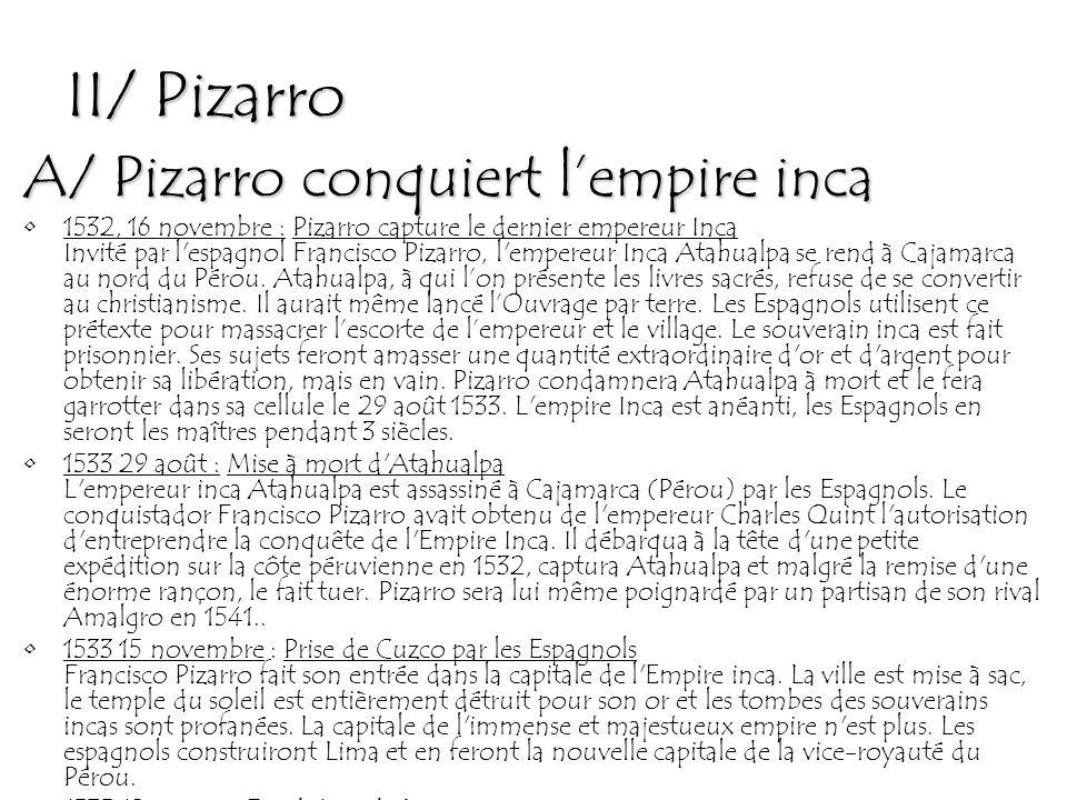 II/ Pizarro A/ Pizarro conquiert l'empire inca 1532, 16 novembre : Pizarro capture le dernier empereur Inca Invité par l espagnol Francisco Pizarro, l empereur Inca Atahualpa se rend à Cajamarca au nord du Pérou.