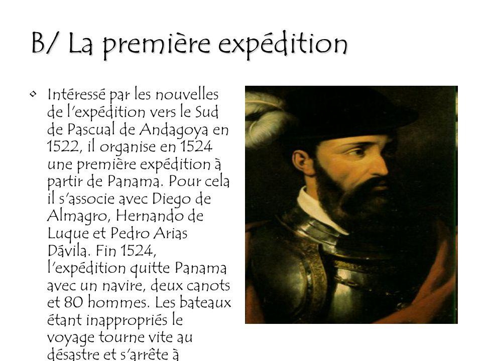 B/ La première expédition Intéressé par les nouvelles de l expédition vers le Sud de Pascual de Andagoya en 1522, il organise en 1524 une première expédition à partir de Panama.