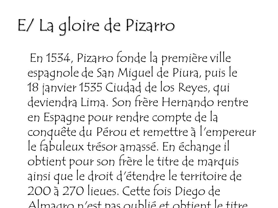 E/ La gloire de Pizarro En 1534, Pizarro fonde la première ville espagnole de San Miguel de Piura, puis le 18 janvier 1535 Ciudad de los Reyes, qui deviendra Lima.