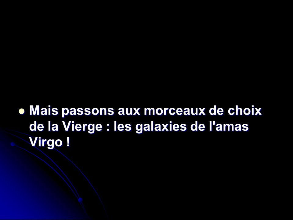 Mais passons aux morceaux de choix de la Vierge : les galaxies de l'amas Virgo ! Mais passons aux morceaux de choix de la Vierge : les galaxies de l'a