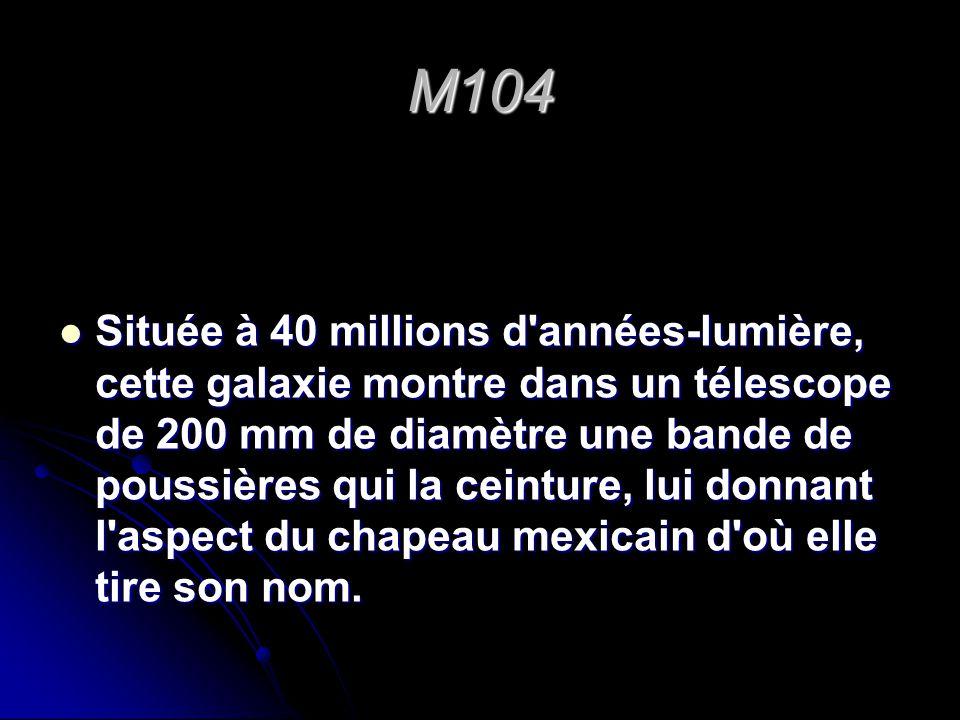 M104 Située à 40 millions d'années-lumière, cette galaxie montre dans un télescope de 200 mm de diamètre une bande de poussières qui la ceinture, lui