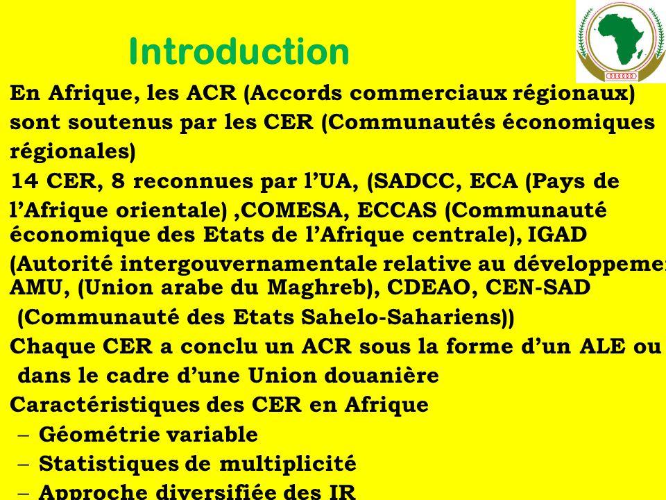Introduction En Afrique, les ACR (Accords commerciaux régionaux) sont soutenus par les CER (Communautés économiques régionales) 14 CER, 8 reconnues par l'UA, (SADCC, ECA (Pays de l'Afrique orientale),COMESA, ECCAS (Communauté économique des Etats de l'Afrique centrale), IGAD (Autorité intergouvernamentale relative au développement, AMU, (Union arabe du Maghreb), CDEAO, CEN-SAD (Communauté des Etats Sahelo-Sahariens)) Chaque CER a conclu un ACR sous la forme d'un ALE ou dans le cadre d'une Union douanière Caractéristiques des CER en Afrique – Géométrie variable – Statistiques de multiplicité – Approche diversifiée des IR