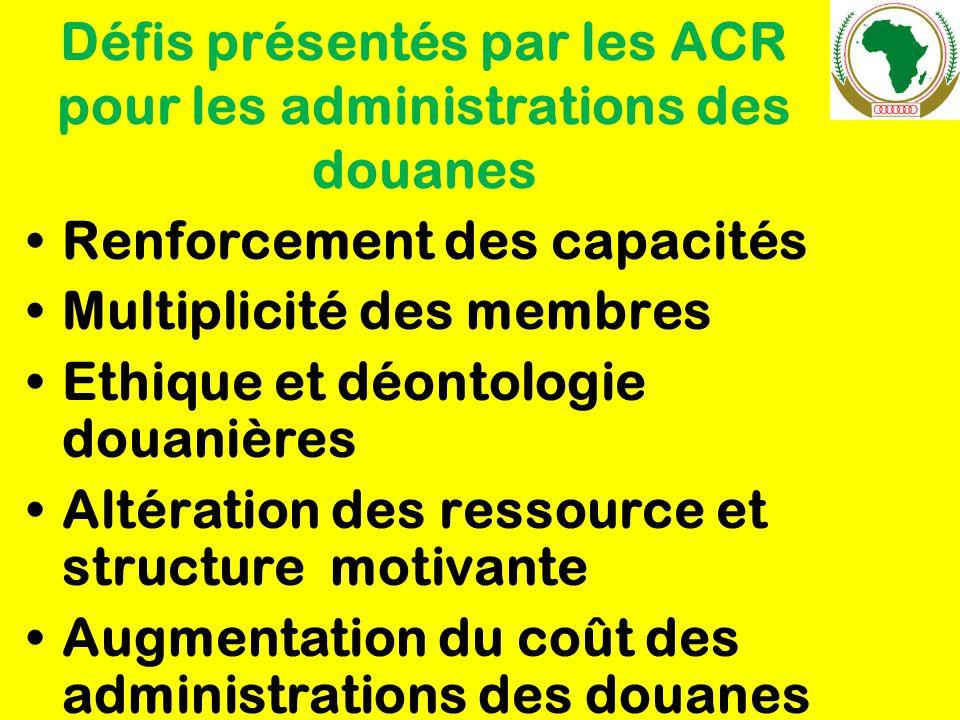 Défis présentés par les ACR pour les administrations des douanes Renforcement des capacités Multiplicité des membres Ethique et déontologie douanières Altération des ressource et structure motivante Augmentation du coût des administrations des douanes