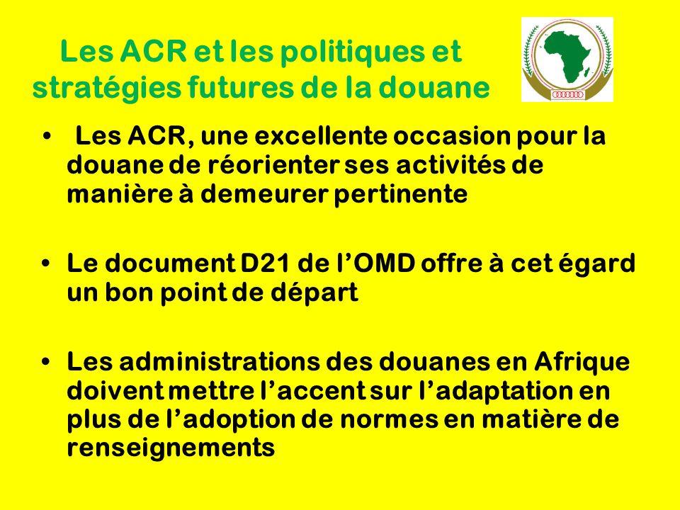 Les ACR et les politiques et stratégies futures de la douane Les ACR, une excellente occasion pour la douane de réorienter ses activités de manière à demeurer pertinente Le document D21 de l'OMD offre à cet égard un bon point de départ Les administrations des douanes en Afrique doivent mettre l'accent sur l'adaptation en plus de l'adoption de normes en matière de renseignements
