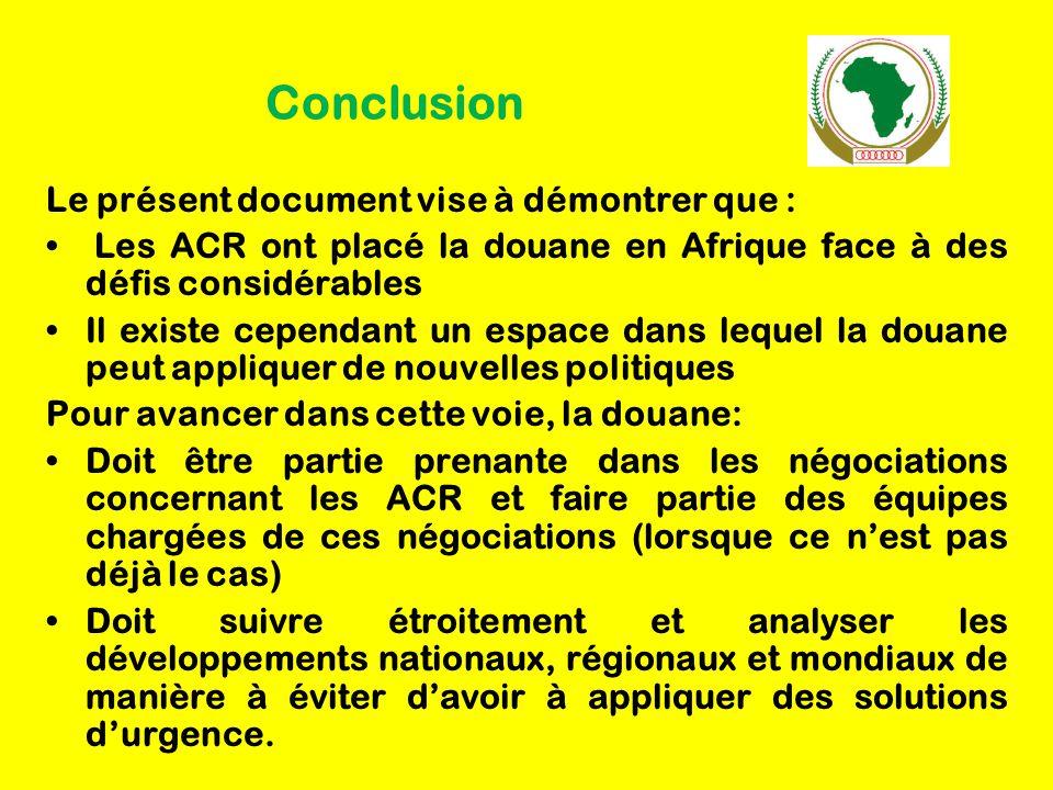 Conclusion Le présent document vise à démontrer que : Les ACR ont placé la douane en Afrique face à des défis considérables Il existe cependant un espace dans lequel la douane peut appliquer de nouvelles politiques Pour avancer dans cette voie, la douane: Doit être partie prenante dans les négociations concernant les ACR et faire partie des équipes chargées de ces négociations (lorsque ce n'est pas déjà le cas) Doit suivre étroitement et analyser les développements nationaux, régionaux et mondiaux de manière à éviter d'avoir à appliquer des solutions d'urgence.