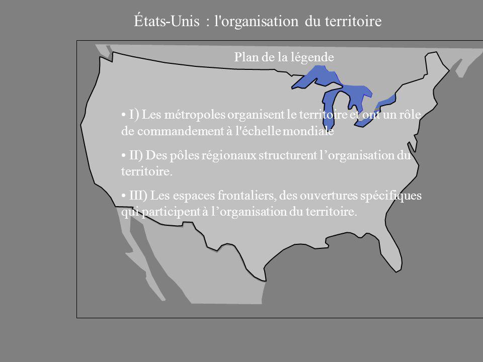 États-Unis : l organisation du territoire Plan de la légende I ) Les métropoles organisent le territoire et ont un rôle de commandement à l échelle mondiale II) Des pôles régionaux structurent l'organisation du territoire.