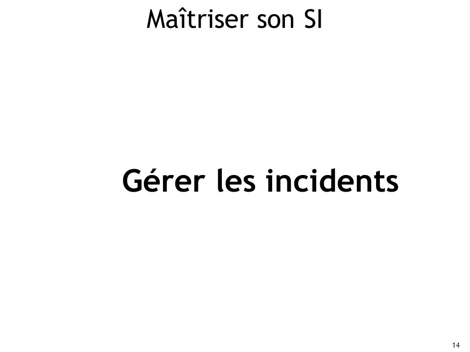 14 Maîtriser son SI Gérer les incidents