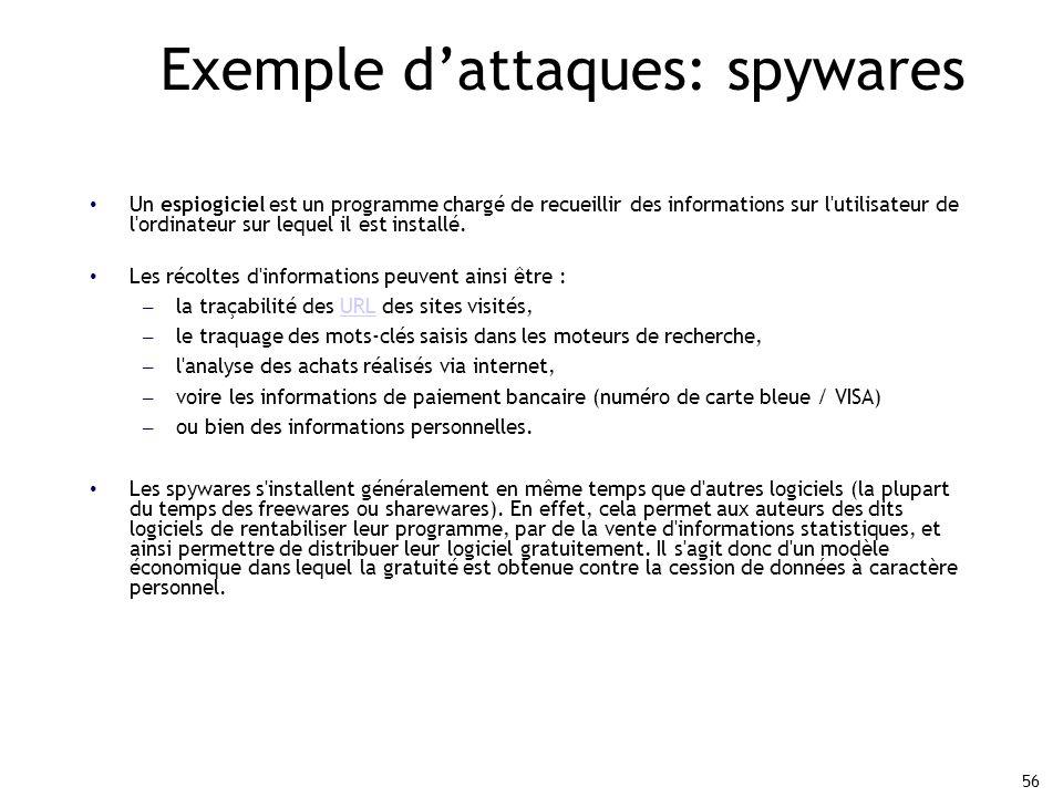 56 Exemple d'attaques: spywares Un espiogiciel est un programme chargé de recueillir des informations sur l utilisateur de l ordinateur sur lequel il est installé.