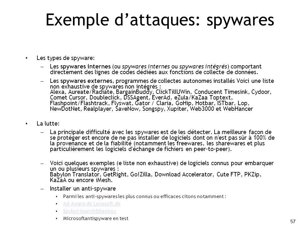 57 Exemple d'attaques: spywares Les types de spyware: – Les spywares internes (ou spywares internes ou spywares intégrés) comportant directement des lignes de codes dédiées aux fonctions de collecte de données.