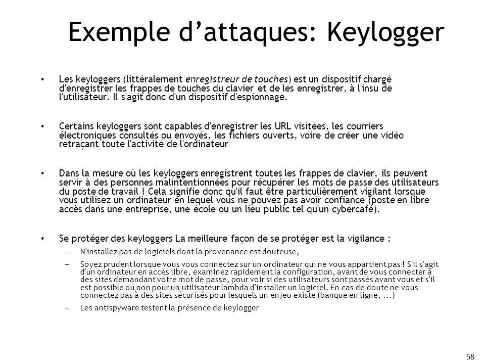 58 Exemple d'attaques: Keylogger Les keyloggers (littéralement enregistreur de touches) est un dispositif chargé d enregistrer les frappes de touches du clavier et de les enregistrer, à l insu de l utilisateur.