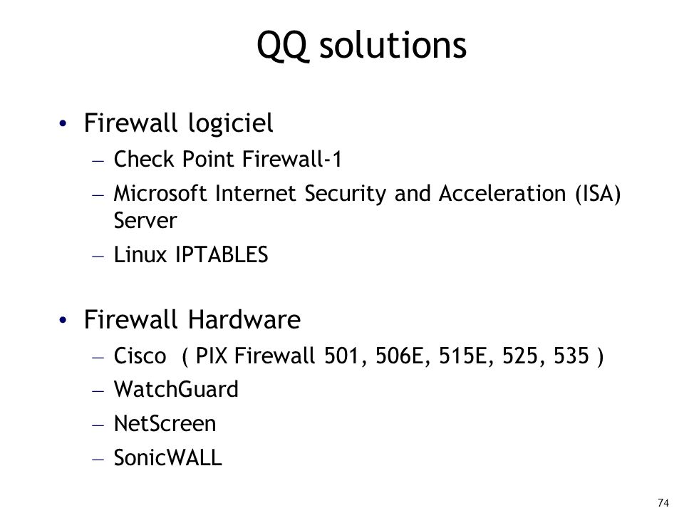 74 QQ solutions Firewall logiciel – Check Point Firewall-1 – Microsoft Internet Security and Acceleration (ISA) Server – Linux IPTABLES Firewall Hardw