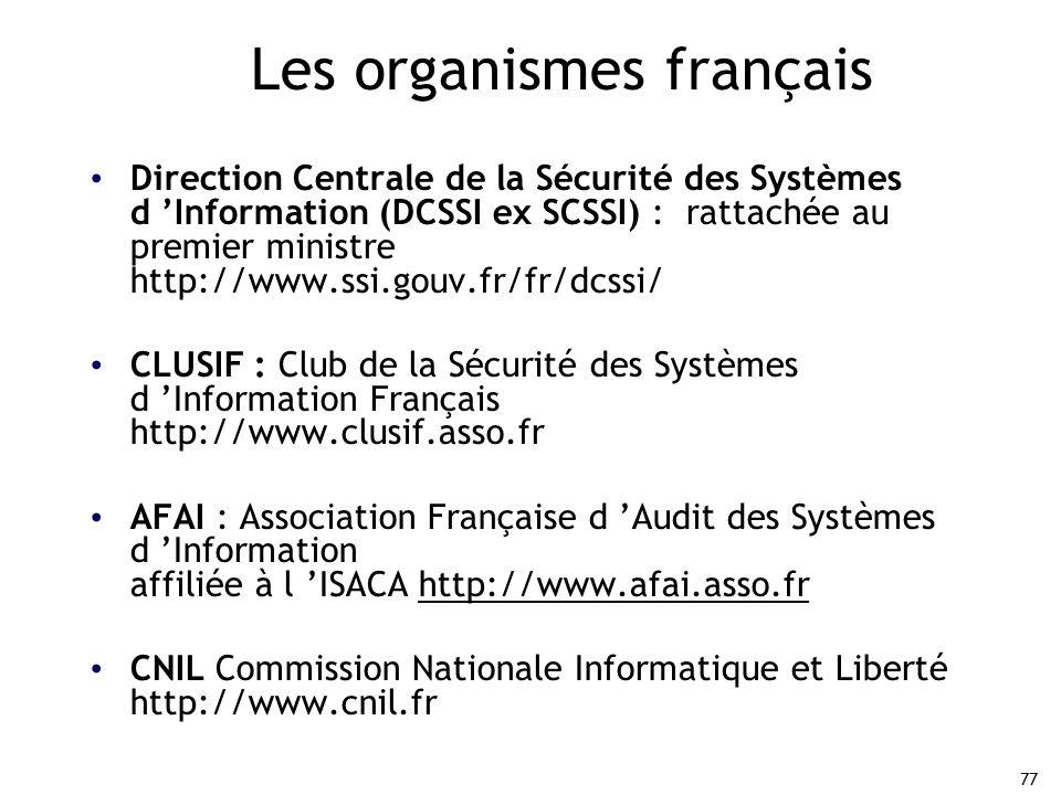 77 Les organismes français Direction Centrale de la Sécurité des Systèmes d 'Information (DCSSI ex SCSSI) : rattachée au premier ministre http://www.ssi.gouv.fr/fr/dcssi/ CLUSIF : Club de la Sécurité des Systèmes d 'Information Français http://www.clusif.asso.fr AFAI : Association Française d 'Audit des Systèmes d 'Information affiliée à l 'ISACA http://www.afai.asso.fr CNIL Commission Nationale Informatique et Liberté http://www.cnil.fr