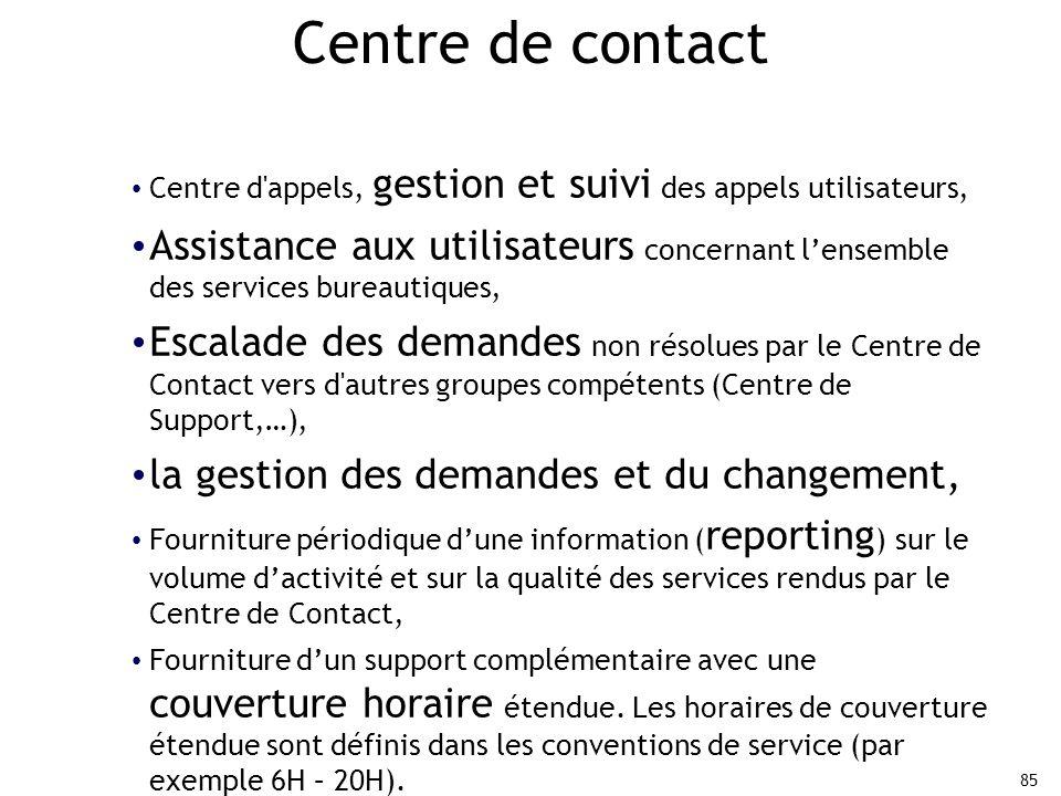 85 Centre de contact Centre d appels, gestion et suivi des appels utilisateurs, Assistance aux utilisateurs concernant l'ensemble des services bureautiques, Escalade des demandes non résolues par le Centre de Contact vers d autres groupes compétents (Centre de Support,…), la gestion des demandes et du changement, Fourniture périodique d'une information ( reporting ) sur le volume d'activité et sur la qualité des services rendus par le Centre de Contact, Fourniture d'un support complémentaire avec une couverture horaire étendue.