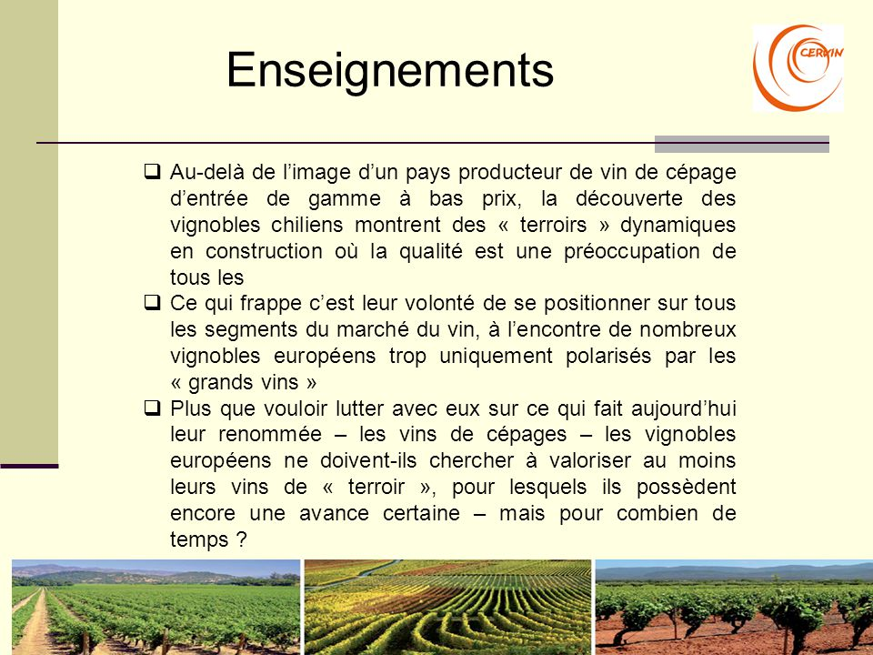 Enseignements  Au-delà de l'image d'un pays producteur de vin de cépage d'entrée de gamme à bas prix, la découverte des vignobles chiliens montrent des « terroirs » dynamiques en construction où la qualité est une préoccupation de tous les  Ce qui frappe c'est leur volonté de se positionner sur tous les segments du marché du vin, à l'encontre de nombreux vignobles européens trop uniquement polarisés par les « grands vins »  Plus que vouloir lutter avec eux sur ce qui fait aujourd'hui leur renommée – les vins de cépages – les vignobles européens ne doivent-ils chercher à valoriser au moins leurs vins de « terroir », pour lesquels ils possèdent encore une avance certaine – mais pour combien de temps
