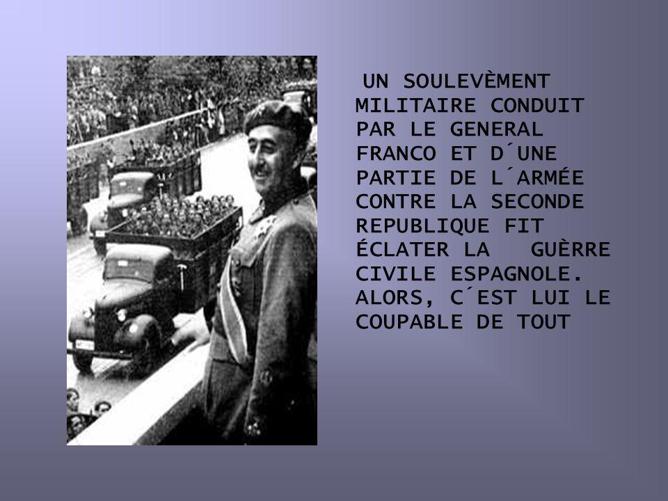 UN SOULEVÈMENT MILITAIRE CONDUIT PAR LE GENERAL FRANCO ET D´UNE PARTIE DE L´ARMÉE CONTRE LA SECONDE REPUBLIQUE FIT ÉCLATER LA GUÈRRE CIVILE ESPAGNOLE.