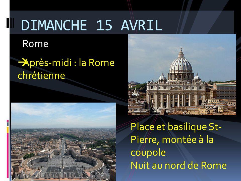 Rome DIMANCHE 15 AVRIL Place et basilique St- Pierre, montée à la coupole Nuit au nord de Rome  Après-midi : la Rome chrétienne