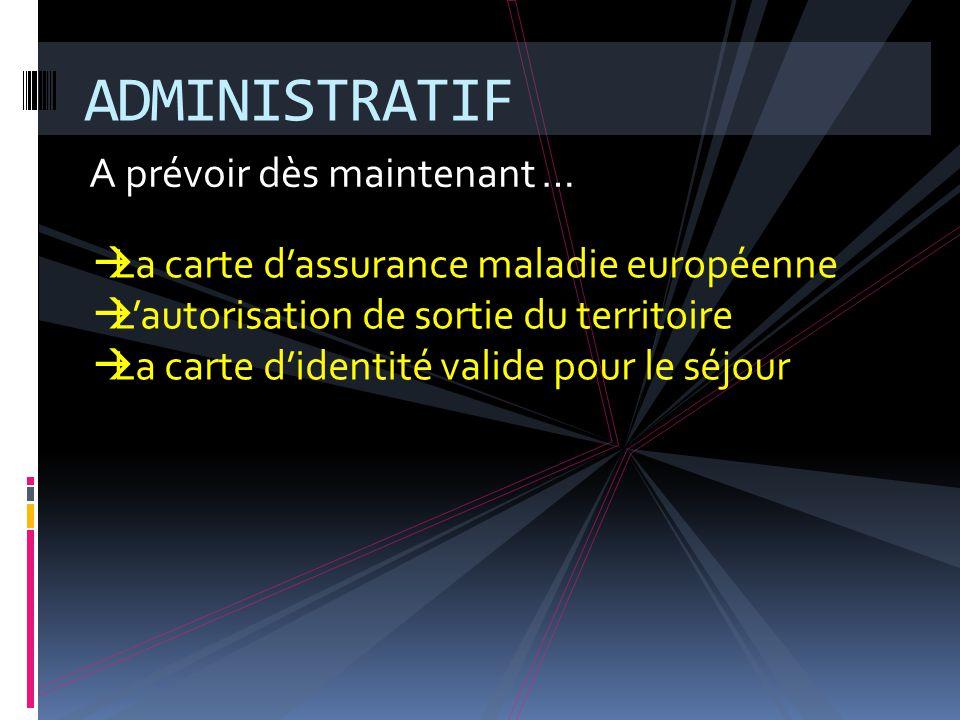 A prévoir dès maintenant … ADMINISTRATIF  La carte d'assurance maladie européenne  L'autorisation de sortie du territoire  La carte d'identité valide pour le séjour