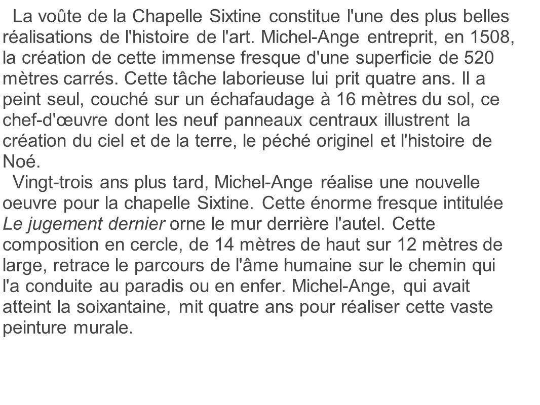 La voûte de la Chapelle Sixtine constitue l'une des plus belles réalisations de l'histoire de l'art. Michel-Ange entreprit, en 1508, la création de ce