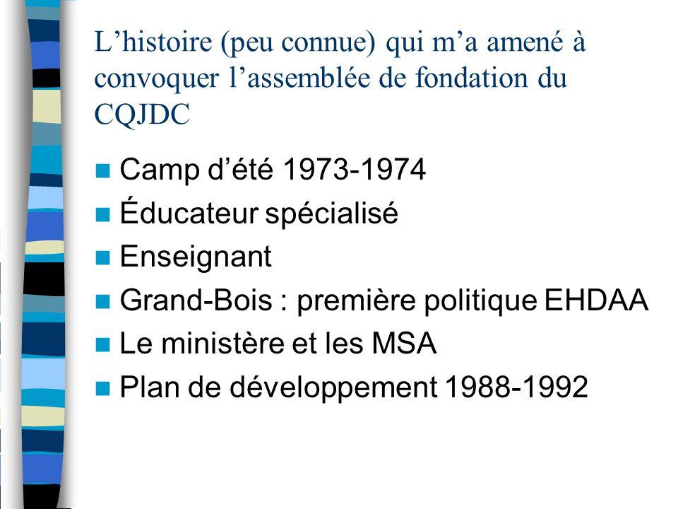 L'histoire (peu connue) qui m'a amené à convoquer l'assemblée de fondation du CQJDC Camp d'été 1973-1974 Éducateur spécialisé Enseignant Grand-Bois : première politique EHDAA Le ministère et les MSA Plan de développement 1988-1992