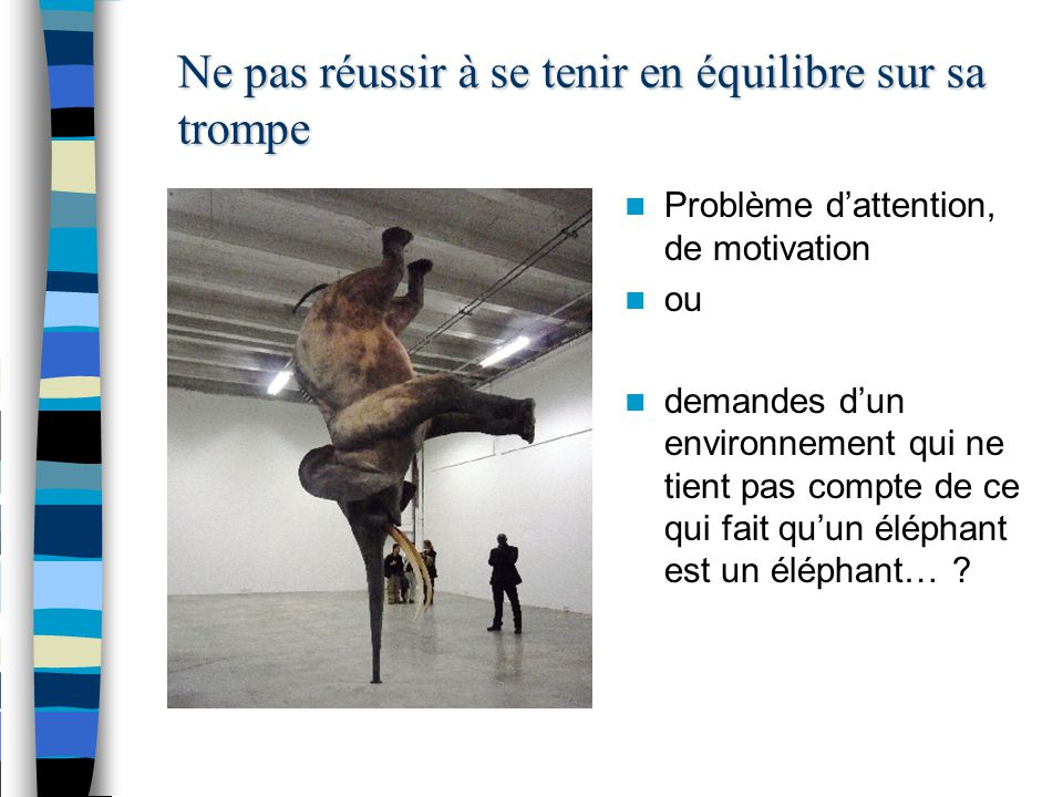 Ne pas réussir à se tenir en équilibre sur sa trompe Problème d'attention, de motivation ou demandes d'un environnement qui ne tient pas compte de ce qui fait qu'un éléphant est un éléphant…